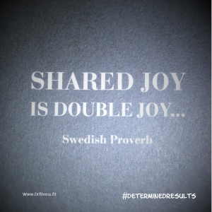 SHARED JOY is DOUBLE JOY... Swedish Proverb
